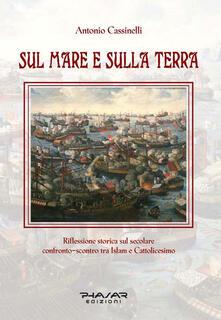 Sul mare e sulla terra. Riflessione storica sul secolare confronto-scontro tra Islam e cattolicesimo - Antonio Cassinelli - copertina