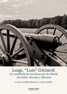 Luigi, «Luis» Ghilardi. Un combattente lucchese per la libertà fra Italia, Europa e Messico - copertina
