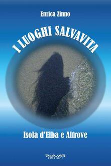 I luoghi salvavita. Isola d'Elba e altrove - Enrica Zinno - copertina