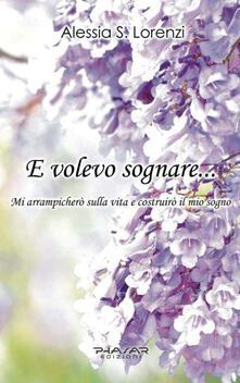 E volevo sognare... Mi arrampicherò sulla vita e costruirò il mio sogno - Alessia S. Lorenzi - copertina