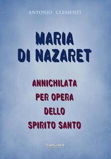 Maria di Nazaret. Annichilata per opera dello Spirito Santo - Antonio Clementi - copertina