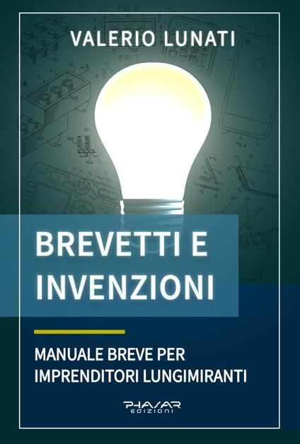 Brevetti e invenzioni. Manuale breve per imprenditori lungimiranti - Valerio Lunati - copertina