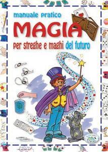 Magia. Manuale pratico per streghe e maghi del futuro