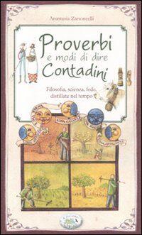 Proverbi e modi di dire contadini. Filosofia, scienza, fede distillate nel tempo