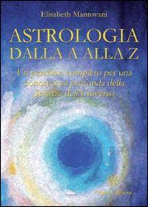 Astrologia dalla A alla Z. Un percorso completo per una conoscenza profonda della scienza dell'universo