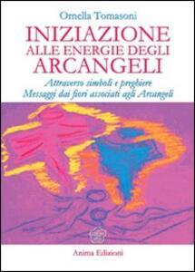Iniziazione alle energie degli arcangeli. Attraverso simboli e preghiere messaggi dai fiori associati agli arcangeli