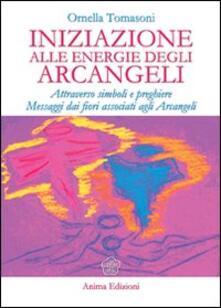 Iniziazione alle energie degli arcangeli. Attraverso simboli e preghiere messaggi dai fiori associati agli arcangeli - Ornella Tomasoni - copertina