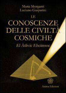 Le conoscenze delle civiltà cosmiche. El Atlivic Ehcimsoc - Maria Morganti,Luciano Gasparini - copertina