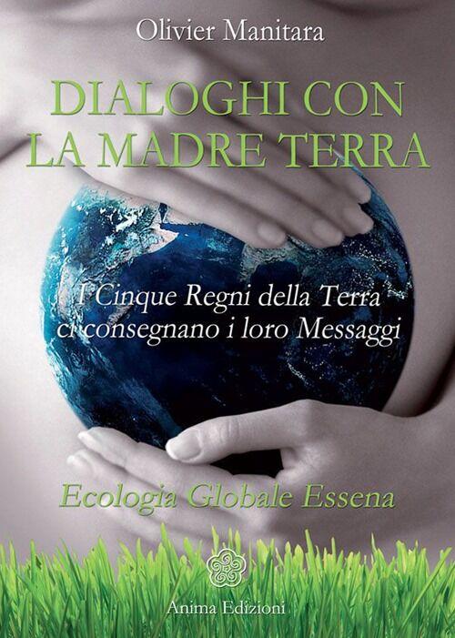Dialoghi con la madre terra. I cinque regni della terra ci consegnano i loro messaggi. Ecologia globale essena
