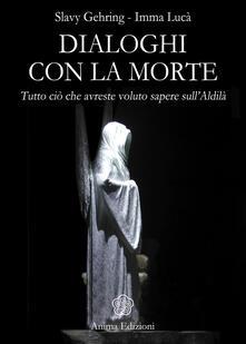 Dialoghi con la morte. Tutto ciò che avreste voluto sapere sull'aldilà - Slavy Gehring,Imma Lucà - ebook