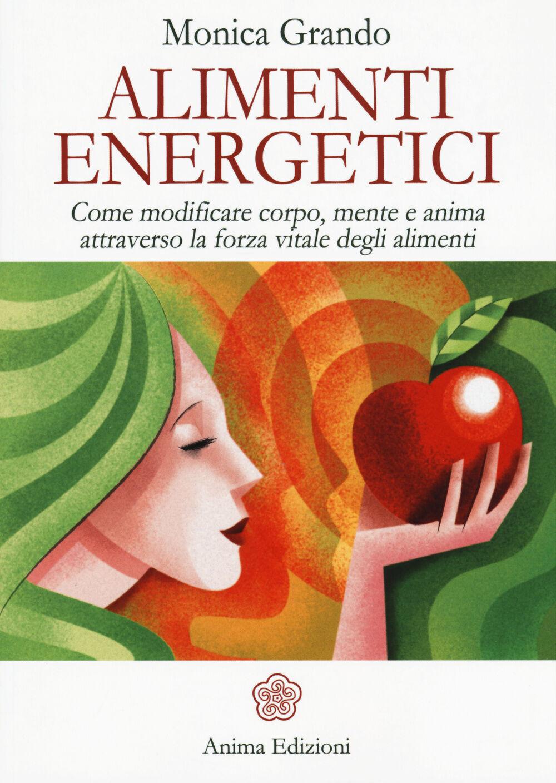 Alimenti energetici. Come modificare corpo, mente e anima attraverso la forza vitale degli alimenti