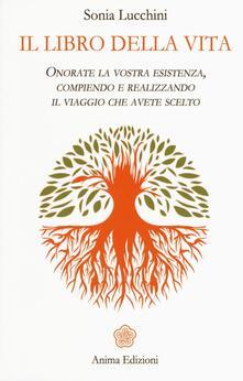 Il libro della vita. Onorate la vostra esistenza, compiendo e realizzando il viaggio che avete scelto - Sonia Lucchini - copertina