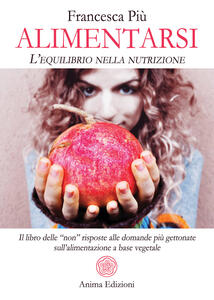 """Libro Alimentarsi. L'equilibrio nella nutrizione. Il libro delle """"non"""" risposte alle domande più gettonate sull'alimentazione a base vegetale Francesca Più"""