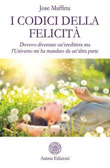 I codici della felicità. Dovevo diventare un'ereditiera ma l'Universo mi ha mandato da un'altra parte - Jose Maffina - copertina