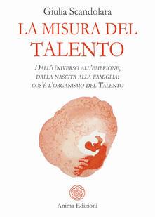 La misura del talento. Dall'universo all'embrione, dalla nascita alla famiglia: cos'è l'organismo del talento - Giulia Scandolara - copertina