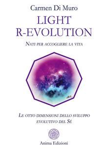 Light R-Evolution. Nati per accogliere la vita. Le otto dimensioni dello sviluppo evolutivo del Sé - Carmen Di Muro - copertina