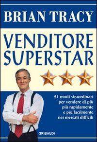 Venditore superstar. Ventuno modi straordinari per vendere di più, più rapidamente e più facilmente nei mercati difficili