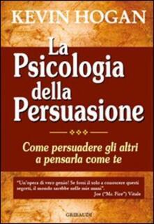La psicologia della persuasione. Come persuadere gli altri a pensarla come te - Kevin Hogan - copertina