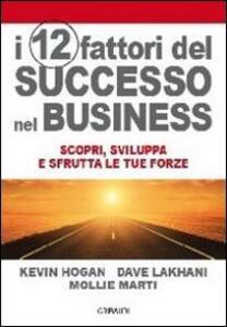 I 12 fattori di successo nel business. Scopri, sviluppa e sfrutta le tue forze