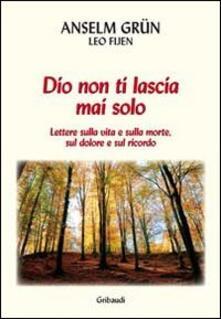 Dio non ti lascia mai solo. Lettere sulla vita e sulla morte, sul dolore e sul ricordo - Anselm Grün,Leo Fijen - copertina