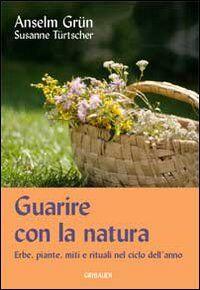Guarire con la natura. Erbe, miti e rituali nel ciclo dell'anno