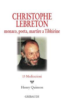Christophe Lebreton. Monaco, poeta, martire a Tibhirine. 15 meditazioni