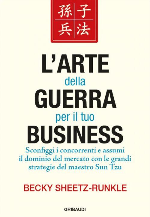 L' arte della guerra per il tuo business. Sconfiggi i concorrenti e assumi il dominio del mercato con le grandi strategie del maestro Sun Tzu