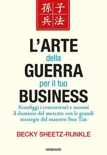 L' arte della guerra per il tuo business. Sconfiggi i concorrenti e assumi il dominio del mercato con le grandi strategie del maestro Sun Tzu - Becky Sheetz-Runkle - copertina