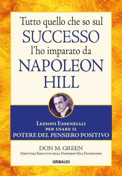 Tutto quello che so sul successo l'ho imparato da Napoleon Hill. Lezioni essenziali per usare il potere del pensiero positivo
