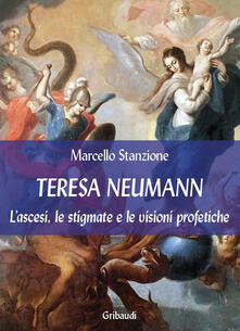 Teresa Neumann. L'ascesi, le stigmate e le visioni profetiche - Marcello Stanzione - copertina