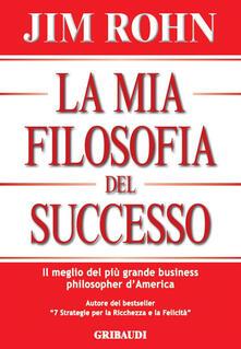 La mia filosofia del successo. Il meglio del più grande business philosopher d'America - Jim Rohn - copertina
