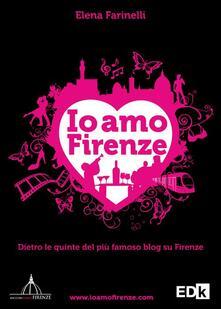 Io amo Firenze. Dietro le quinte del più famoso blog su Firenze - Elena Farinelli - copertina