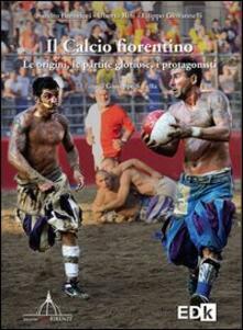 Il calcio fiorentino. Le origini, le partite gloriose, i protagonisti - Sandro Bennucci,Uberto Bini,Filippo Giovannelli - copertina