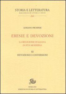Eresie e devozioni. La religione italiana in età moderna. Vol. 3: Devozioni e conversioni.