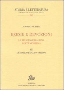 Eresie e devozioni. La religione italiana in età moderna. Vol. 3: Devozioni e conversioni. - Adriano Prosperi - copertina