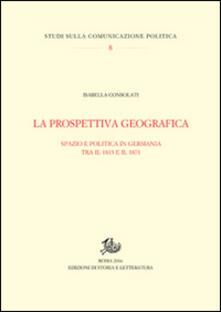 La prospettiva geografica. Spazio e politica in Germania tra rivoluzione e unificazione - Isabella Consolati - copertina