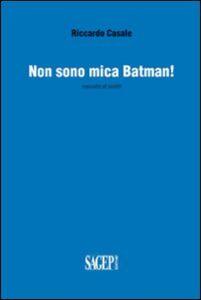 Non sono mica Batman! Raccolta di scritti