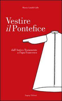 Vestire il pontefice. Dall'Antico Testamento a Papa Francesco