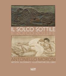 Il solco sottile. Antonello Moroni, artista, xilografo, illustratore del libro