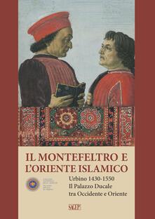 Il Montefeltro e l'oriente islamico. Urbino 1430-1550. Il Palazzo Ducale tra occidente e oriente. Ediz. italiana e inglese - copertina