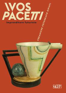 Ivos Pacetti imprenditore futurista. Ceramiche, fotografie, dipinti - Matteo Fochessati,Gianni Franzone - copertina
