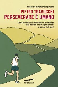 Perseverare è umano. Come aumentare la motivazione e la resilienza negli individui e nelle organizzazioni. La lezione dello sport - Pietro Trabucchi - copertina