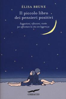 Il piccolo libro dei pensieri positivi. Suggestioni, riflessioni, ricette per affrontare la vita con leggerezza.pdf