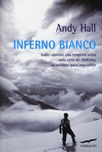 Inferno bianco. Dodici alpinisti, una tempesta artica sulla vetta del McKinley, un soccorso quasi impossibile - Hall Andy - wuz.it