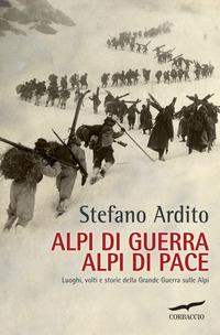 Alpi di guerra, Alpi di pace. Luoghi, volti e storie della grande guerra sulle Alpi - Ardito Stefano - wuz.it