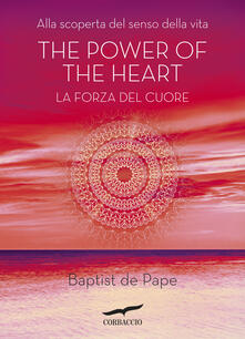 The power of the heart. La forza del cuore. Alla scoperta del senso della vita - Baptiste de Pape - copertina