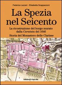 La Spezia nel Seicento. La ricostruzione del borgo murato dalla caratata del 1646. Storia del Monastero delle Clarisse