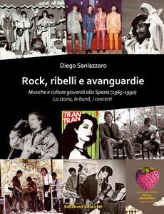 Rock, ribelli e avanguardie. Musiche e culture giovanili alla Spezia (1965-1990). La storia, le band, i concerti