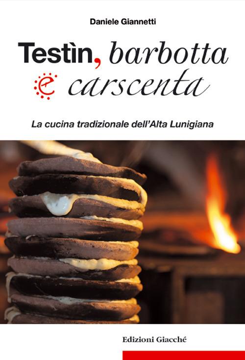 Testìn, barbotta e carscenta. La cucina tradizionale dell'Alta Lunigiana