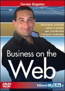 Business on the web. Strumenti concreti veloci e pratici per aumentare il proprio business. Con DVD - Daniele Bogiatto - copertina